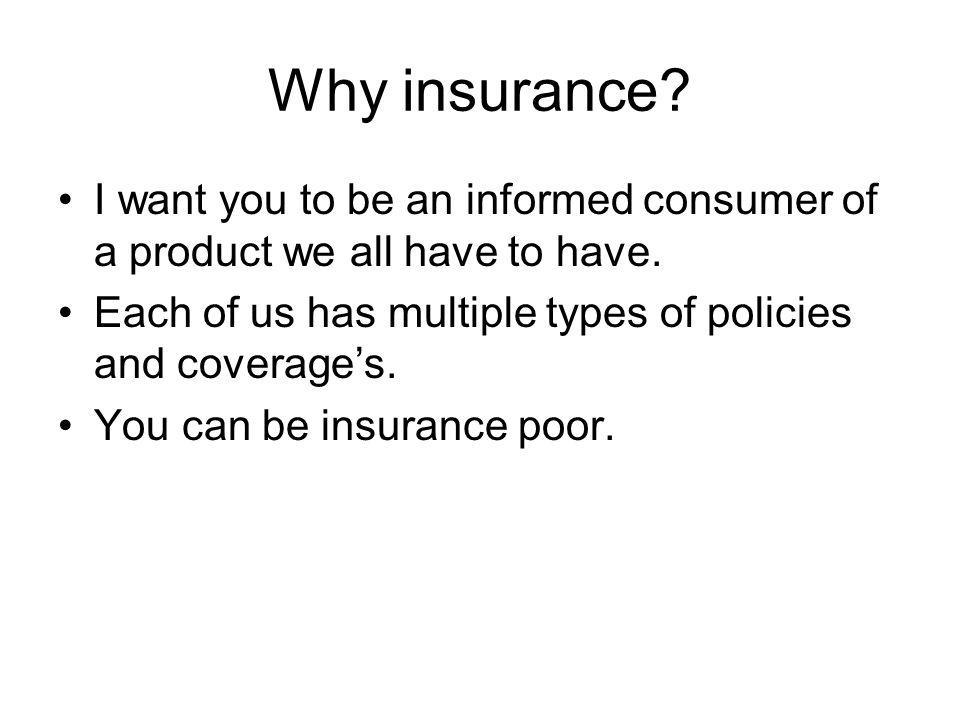 Why insurance? I want you to be an informed consumer of a product we all have to have. Each of us has multiple types of policies and coverages. You ca