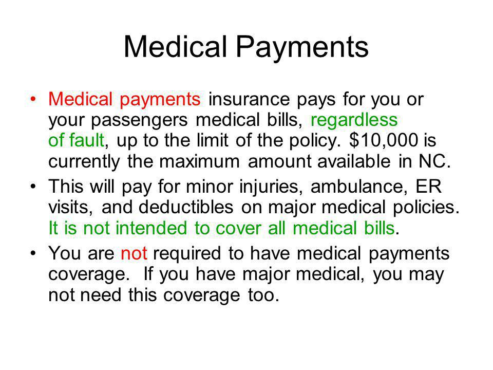 Medical Payments Medical payments insurance pays for you or your passengers medical bills, regardless of fault, up to the limit of the policy.