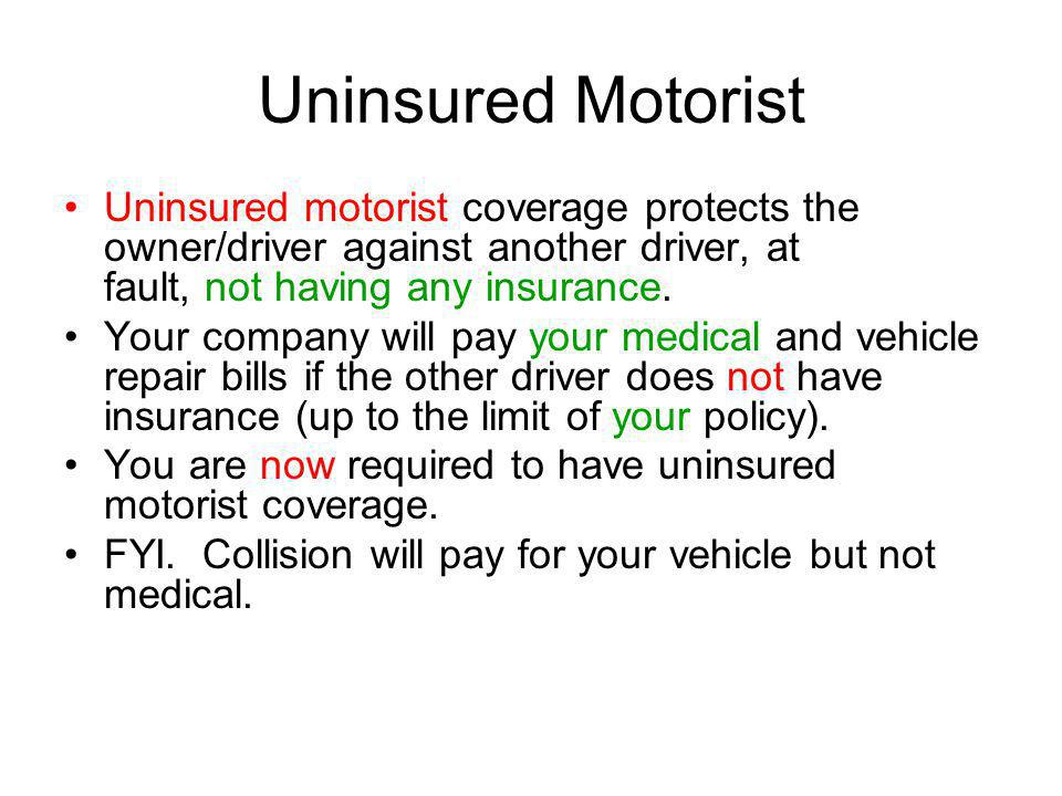 Uninsured Motorist Uninsured motorist coverage protects the owner/driver against another driver, at fault, not having any insurance. Your company will