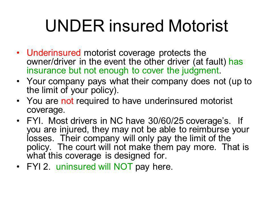UNDER insured Motorist Underinsured motorist coverage protects the owner/driver in the event the other driver (at fault) has insurance but not enough