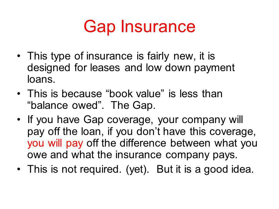 Gap Insurance This type of insurance is fairly new, it is designed for leases and low down payment loans. This is because book value is less than bala