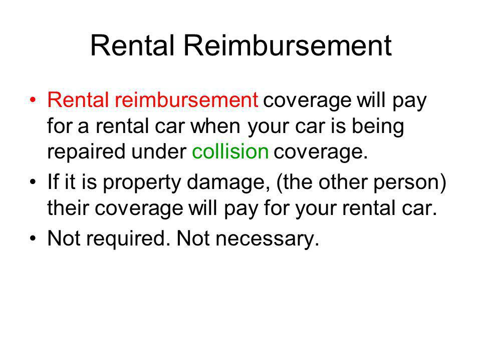 Rental Reimbursement Rental reimbursement coverage will pay for a rental car when your car is being repaired under collision coverage. If it is proper