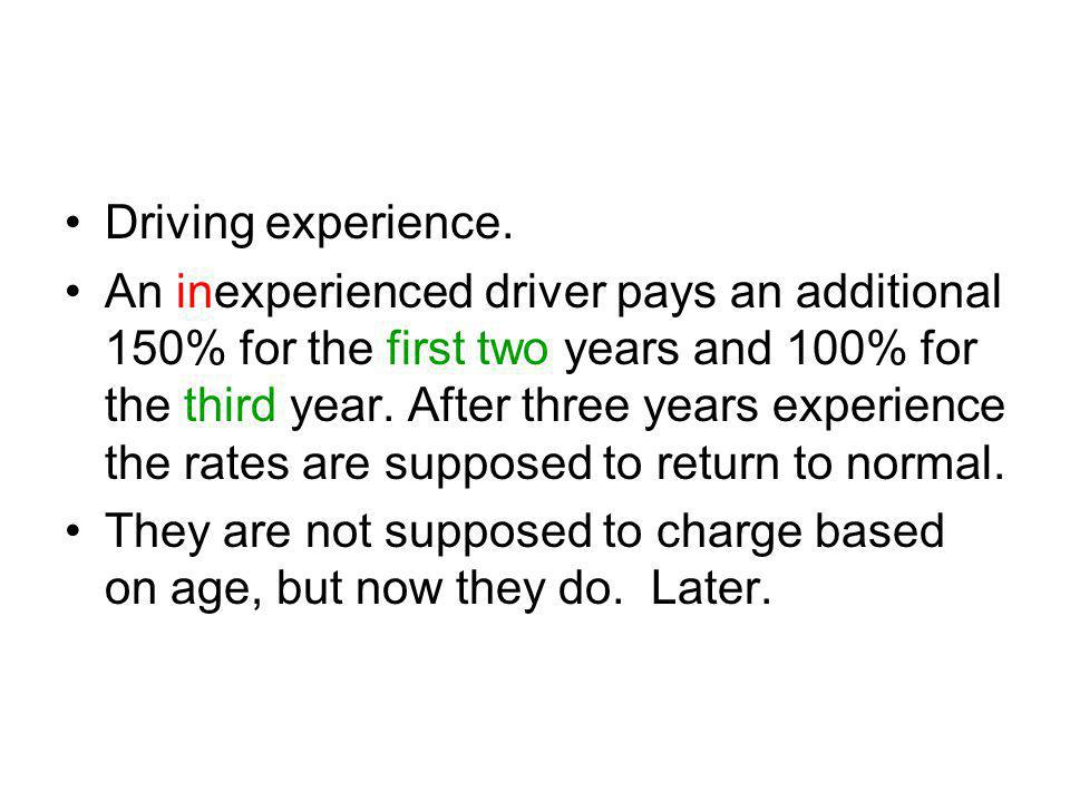 Driving experience. An inexperienced driver pays an additional 150% for the first two years and 100% for the third year. After three years experience