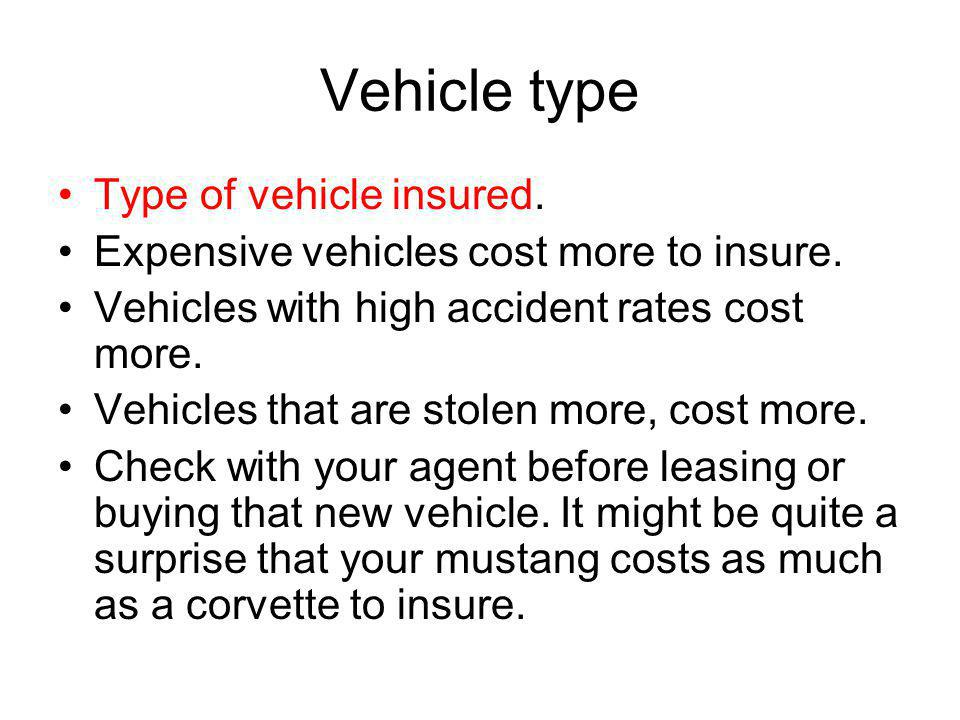 Vehicle type Type of vehicle insured. Expensive vehicles cost more to insure. Vehicles with high accident rates cost more. Vehicles that are stolen mo