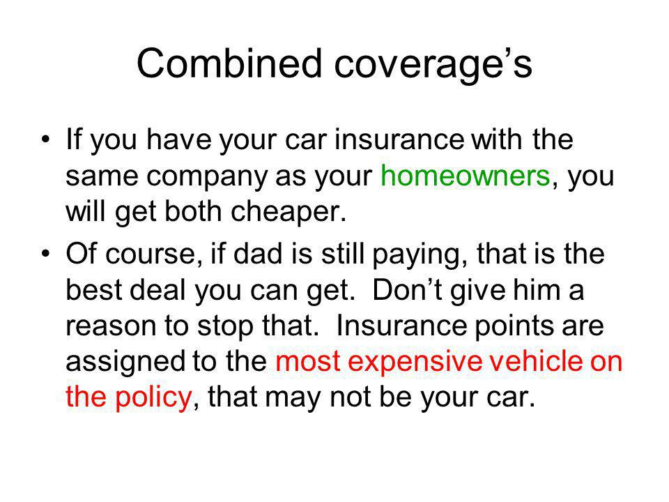 Combined coverages If you have your car insurance with the same company as your homeowners, you will get both cheaper. Of course, if dad is still payi
