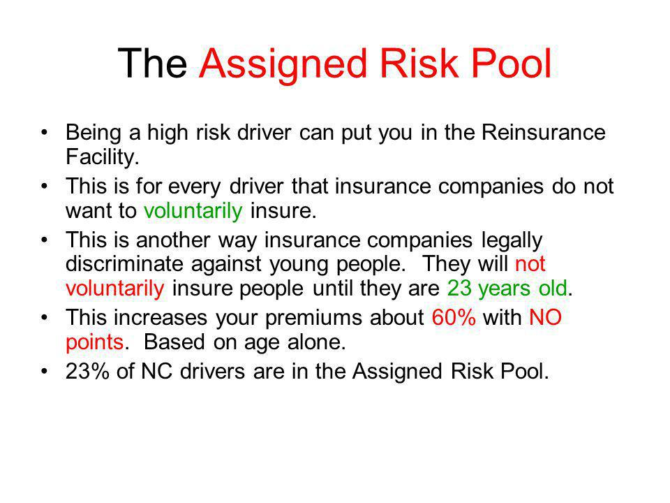 The Assigned Risk Pool Being a high risk driver can put you in the Reinsurance Facility. This is for every driver that insurance companies do not want