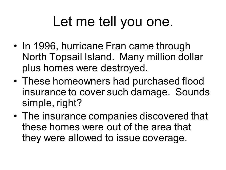 Let me tell you one. In 1996, hurricane Fran came through North Topsail Island. Many million dollar plus homes were destroyed. These homeowners had pu