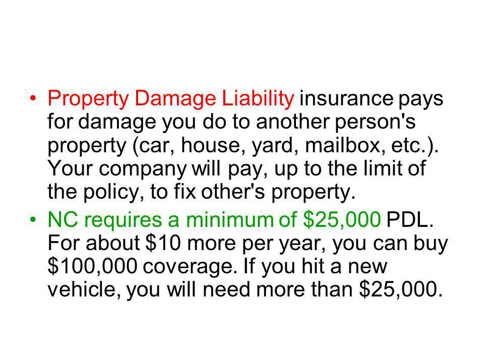 Property Damage Liability insurance pays for damage you do to another person s property (car, house, yard, mailbox, etc.).