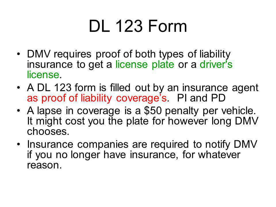 DL 123 Form DMV requires proof of both types of liability insurance to get a license plate or a driver's license. A DL 123 form is filled out by an in