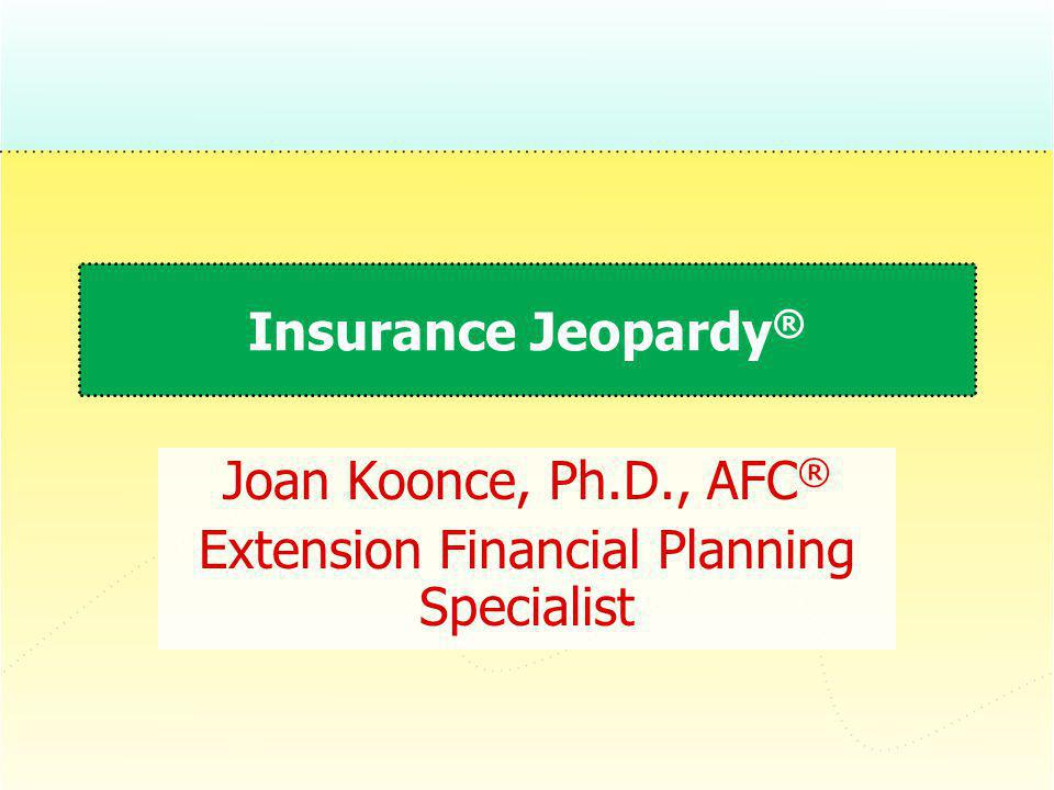 Insurance Jeopardy ® Joan Koonce, Ph.D., AFC ® Extension Financial Planning Specialist