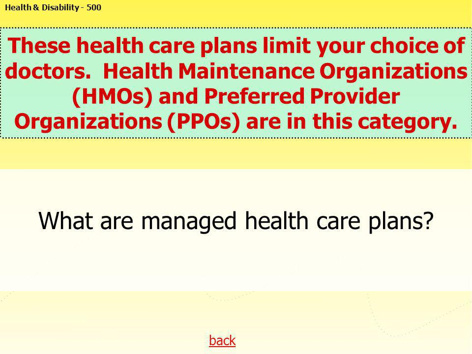 back These health care plans limit your choice of doctors. Health Maintenance Organizations (HMOs) and Preferred Provider Organizations (PPOs) are in