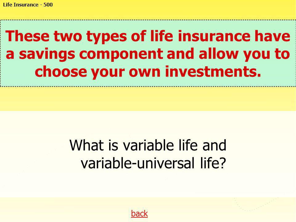 back These two types of life insurance have a savings component and allow you to choose your own investments. What is variable life and variable-unive