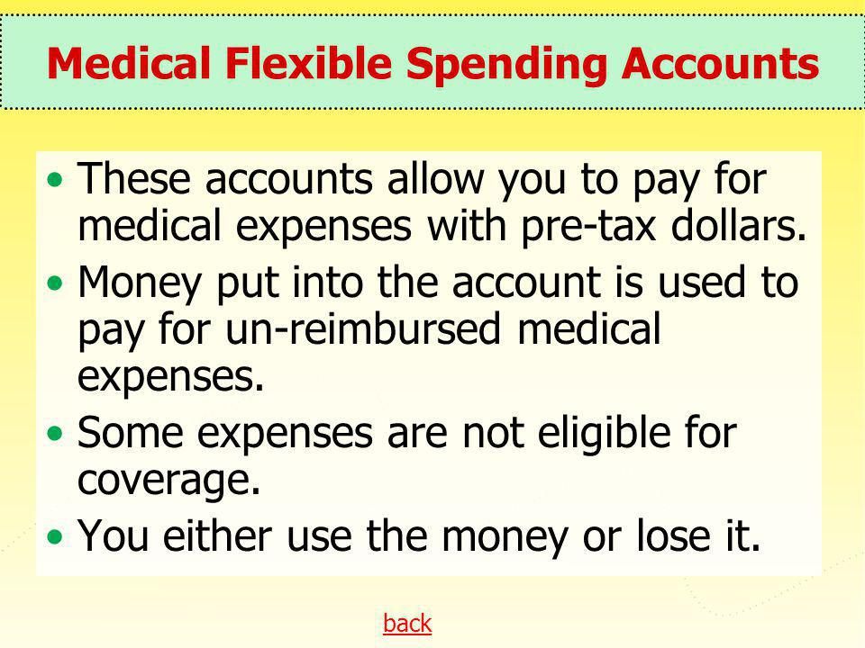 back Medical Flexible Spending Accounts These accounts allow you to pay for medical expenses with pre-tax dollars. Money put into the account is used