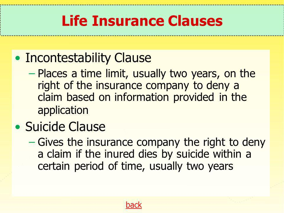 back Life Insurance Clauses Incontestability Clause –Places a time limit, usually two years, on the right of the insurance company to deny a claim bas