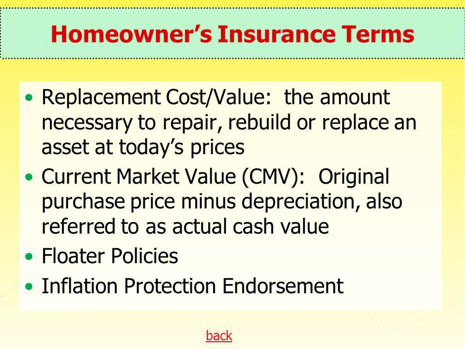 back Homeowners Insurance Terms Replacement Cost/Value: the amount necessary to repair, rebuild or replace an asset at todays prices Current Market Va