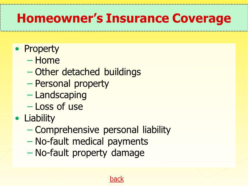 back Homeowners Insurance Coverage Property –Home –Other detached buildings –Personal property –Landscaping –Loss of use Liability –Comprehensive pers