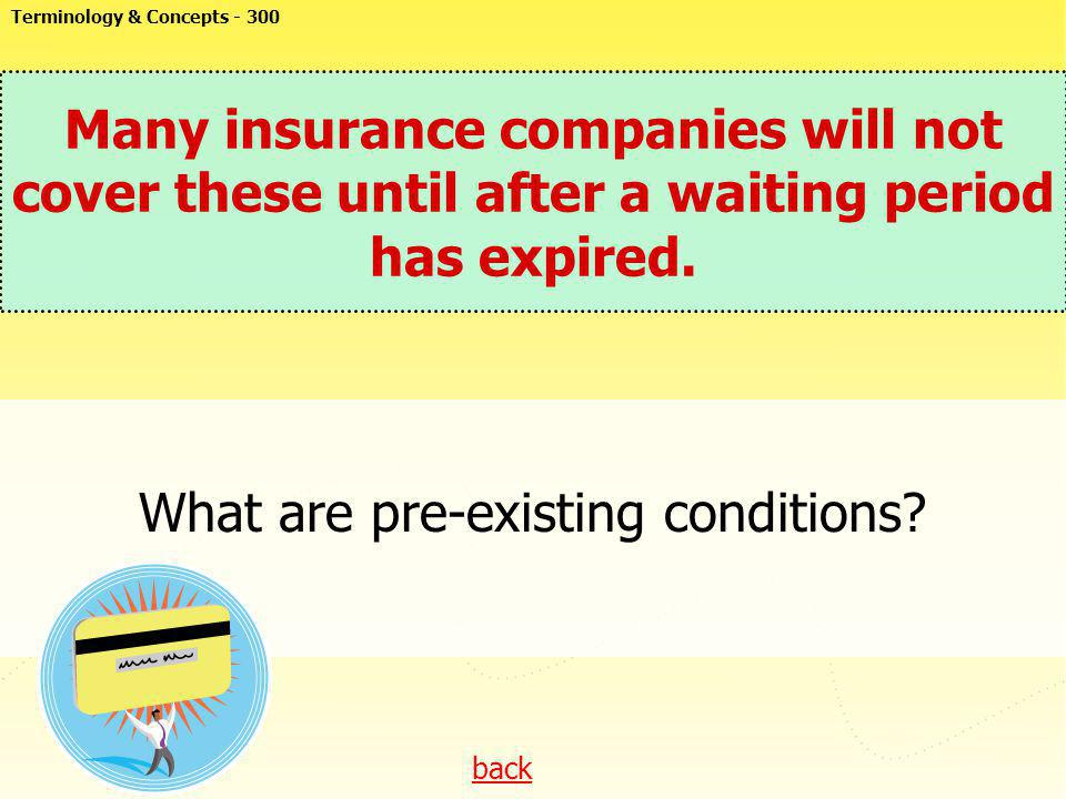 back Many insurance companies will not cover these until after a waiting period has expired. What are pre-existing conditions? Terminology & Concepts