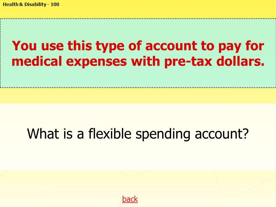 back You use this type of account to pay for medical expenses with pre-tax dollars. What is a flexible spending account? Health & Disability - 100
