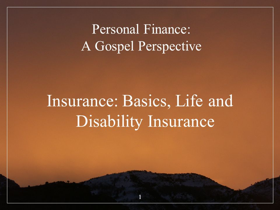 1 Personal Finance: A Gospel Perspective Insurance: Basics, Life and Disability Insurance