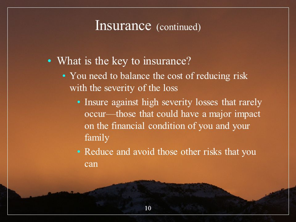 10 Insurance (continued) What is the key to insurance? You need to balance the cost of reducing risk with the severity of the loss Insure against high