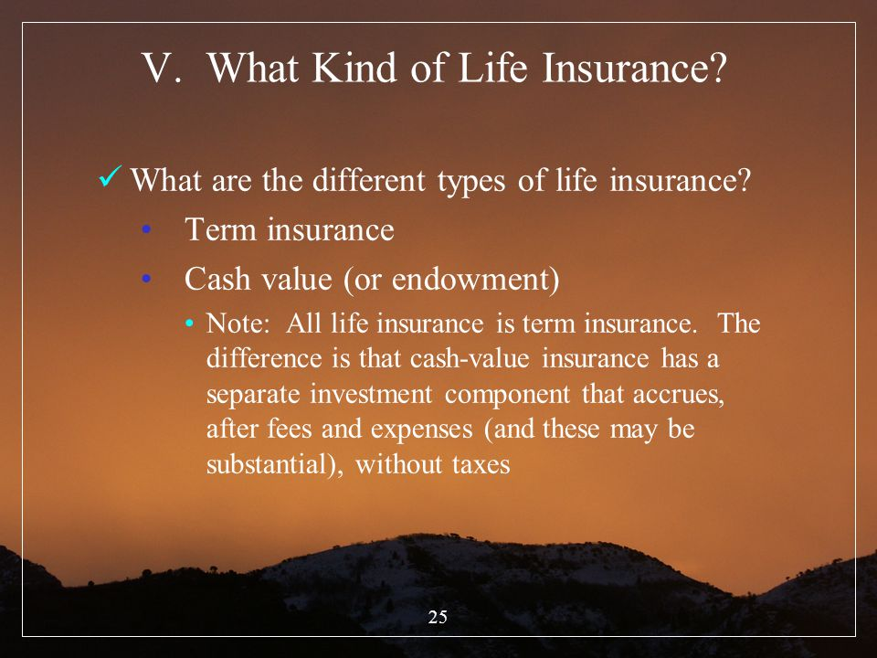 25 V. What Kind of Life Insurance? What are the different types of life insurance? Term insurance Cash value (or endowment) Note: All life insurance i