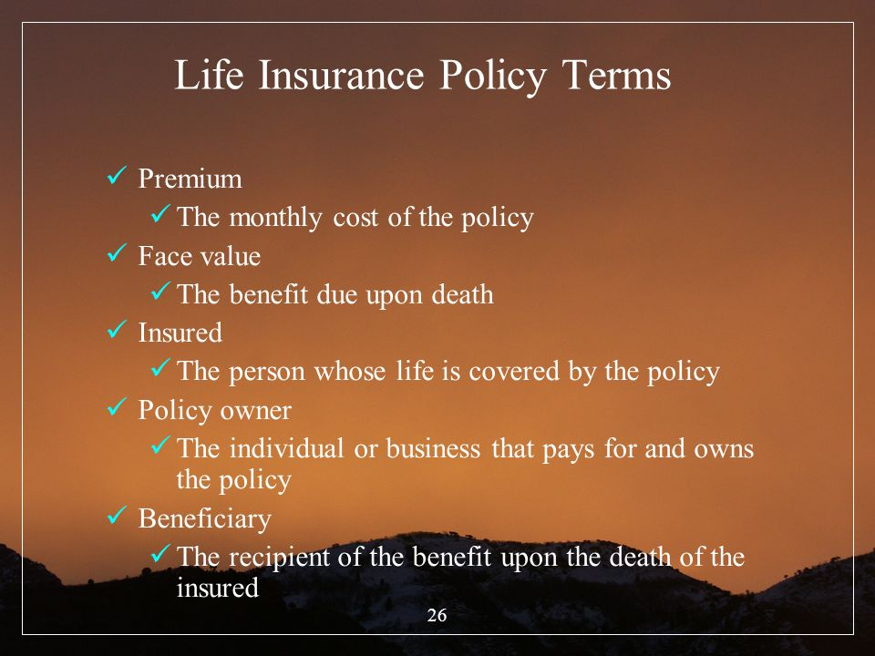 26 Life Insurance Policy Terms Premium The monthly cost of the policy Face value The benefit due upon death Insured The person whose life is covered b