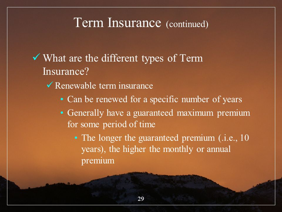 29 Term Insurance (continued) What are the different types of Term Insurance? Renewable term insurance Can be renewed for a specific number of years G