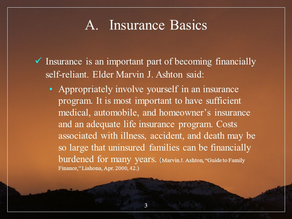 3 A.Insurance Basics Insurance is an important part of becoming financially self-reliant. Elder Marvin J. Ashton said: (Appropriately involve yourself