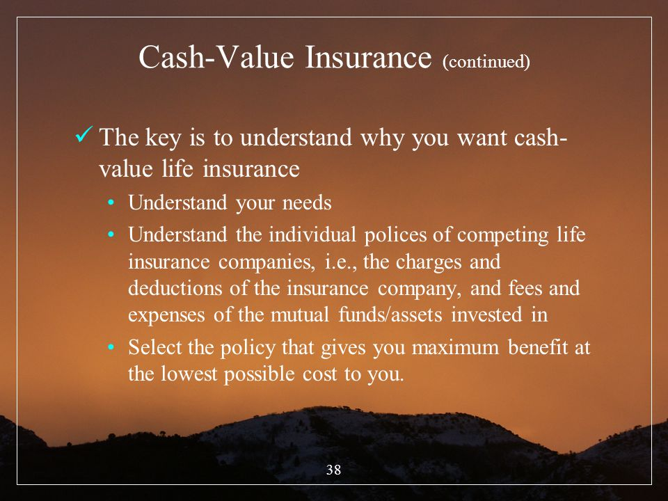38 Cash-Value Insurance (continued) The key is to understand why you want cash- value life insurance Understand your needs Understand the individual p