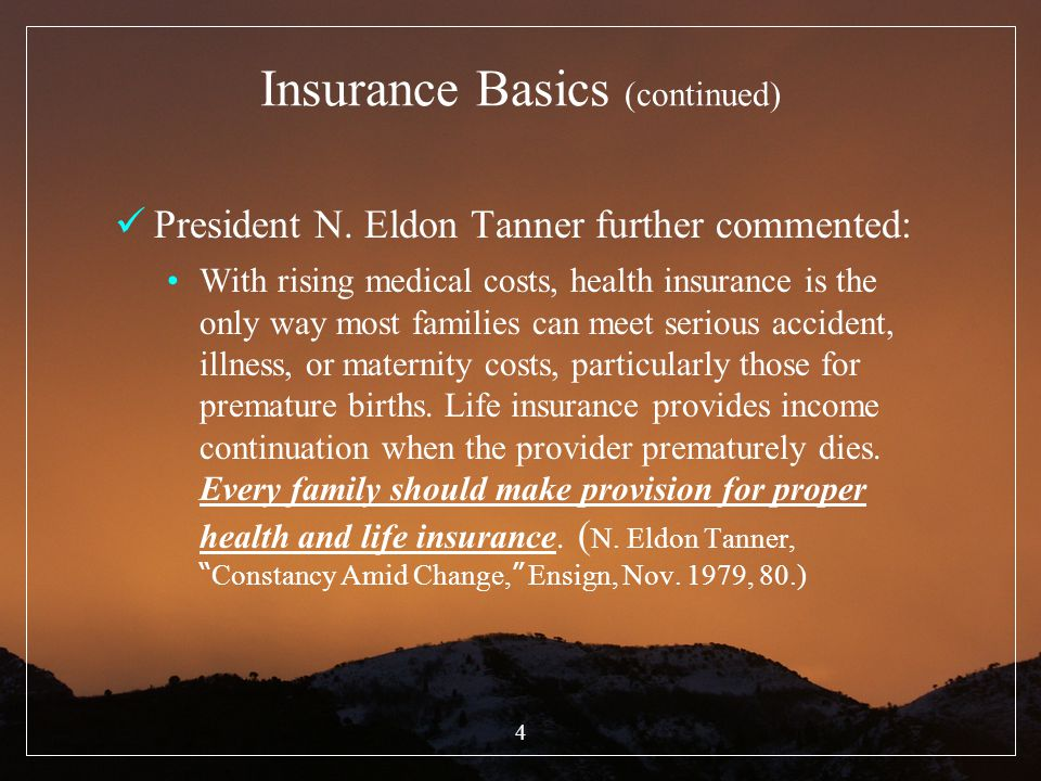 4 Insurance Basics (continued) President N. Eldon Tanner further commented: With rising medical costs, health insurance is the only way most families