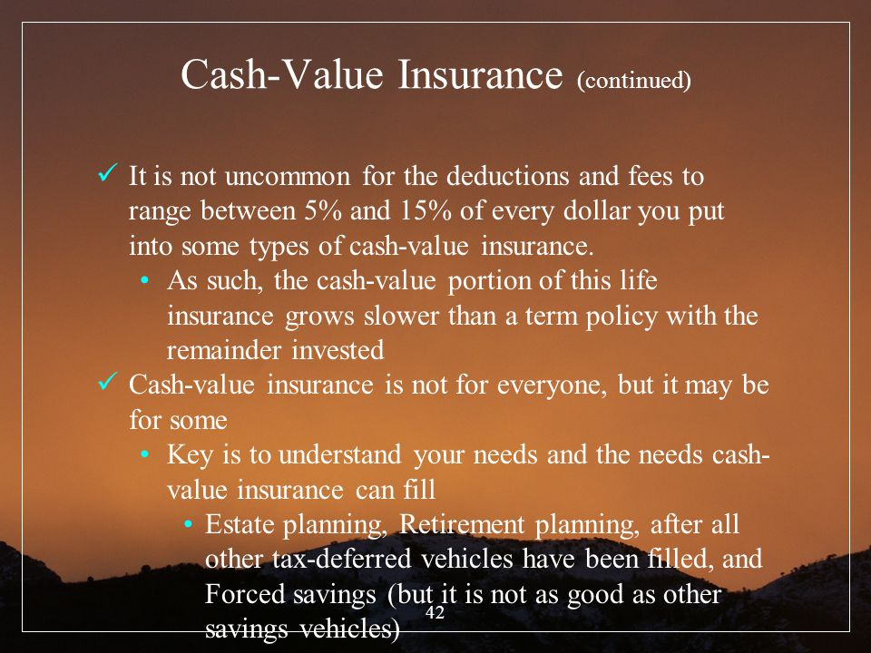 42 Cash-Value Insurance (continued) It is not uncommon for the deductions and fees to range between 5% and 15% of every dollar you put into some types