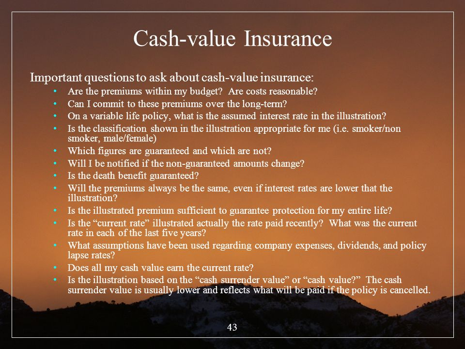 43 Cash-value Insurance Important questions to ask about cash-value insurance: Are the premiums within my budget? Are costs reasonable? Can I commit t
