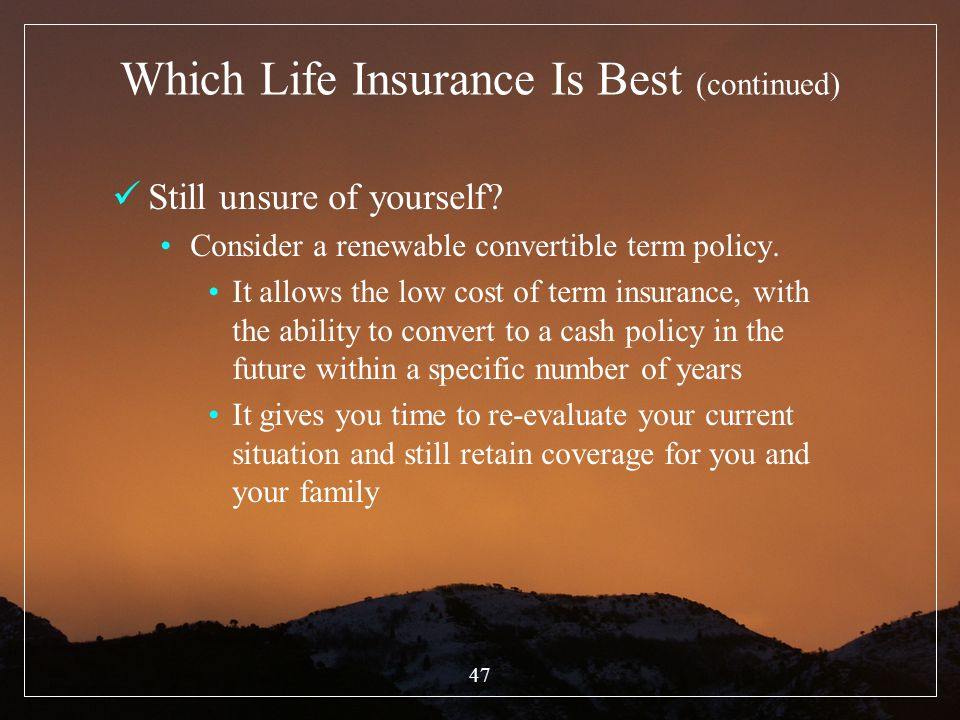 47 Which Life Insurance Is Best (continued) Still unsure of yourself? Consider a renewable convertible term policy. It allows the low cost of term ins