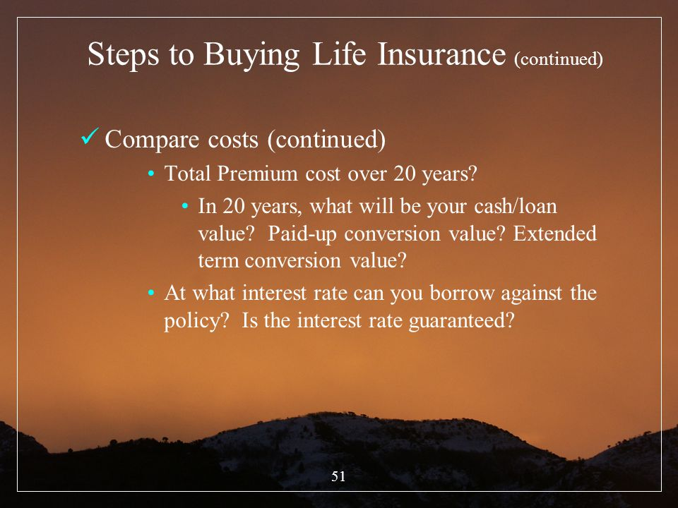 51 Steps to Buying Life Insurance (continued) Compare costs (continued) Total Premium cost over 20 years? In 20 years, what will be your cash/loan val