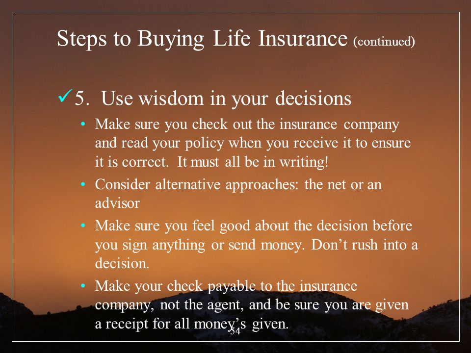 54 Steps to Buying Life Insurance (continued) 5. Use wisdom in your decisions Make sure you check out the insurance company and read your policy when