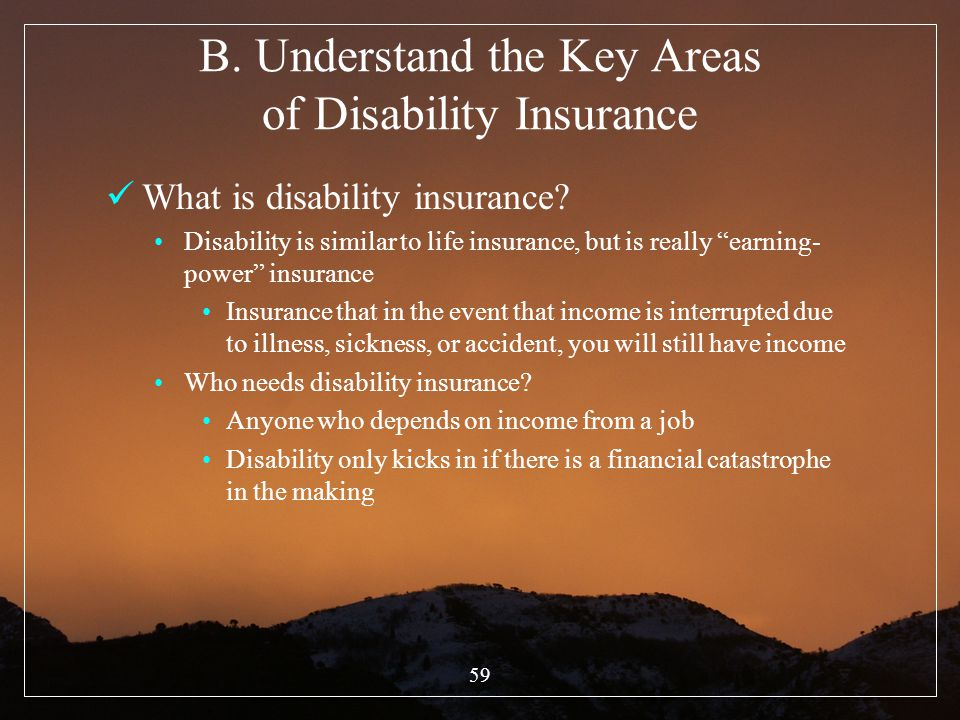 59 B. Understand the Key Areas of Disability Insurance What is disability insurance? Disability is similar to life insurance, but is really earning- p