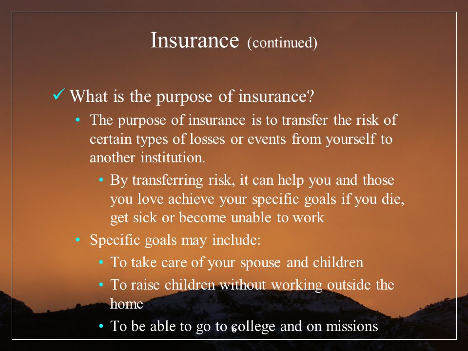 6 Insurance (continued) What is the purpose of insurance? The purpose of insurance is to transfer the risk of certain types of losses or events from y