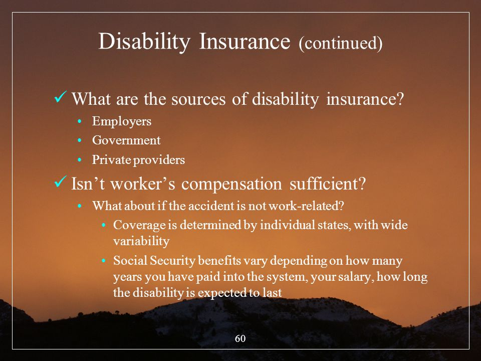 60 Disability Insurance (continued) What are the sources of disability insurance? Employers Government Private providers Isnt workers compensation suf