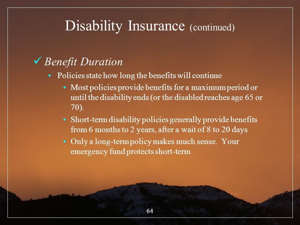 64 Disability Insurance (continued) Benefit Duration Policies state how long the benefits will continue Most policies provide benefits for a maximum p