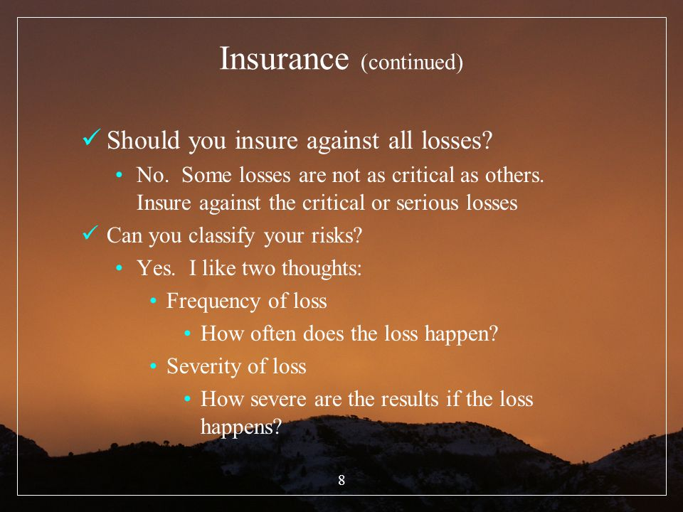 8 Insurance (continued) Should you insure against all losses? No. Some losses are not as critical as others. Insure against the critical or serious lo