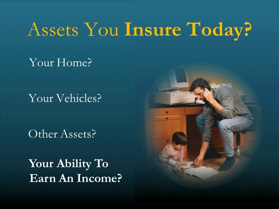 12 Assets You Insure Today Your Home Your Vehicles Other Assets Your Ability To Earn An Income