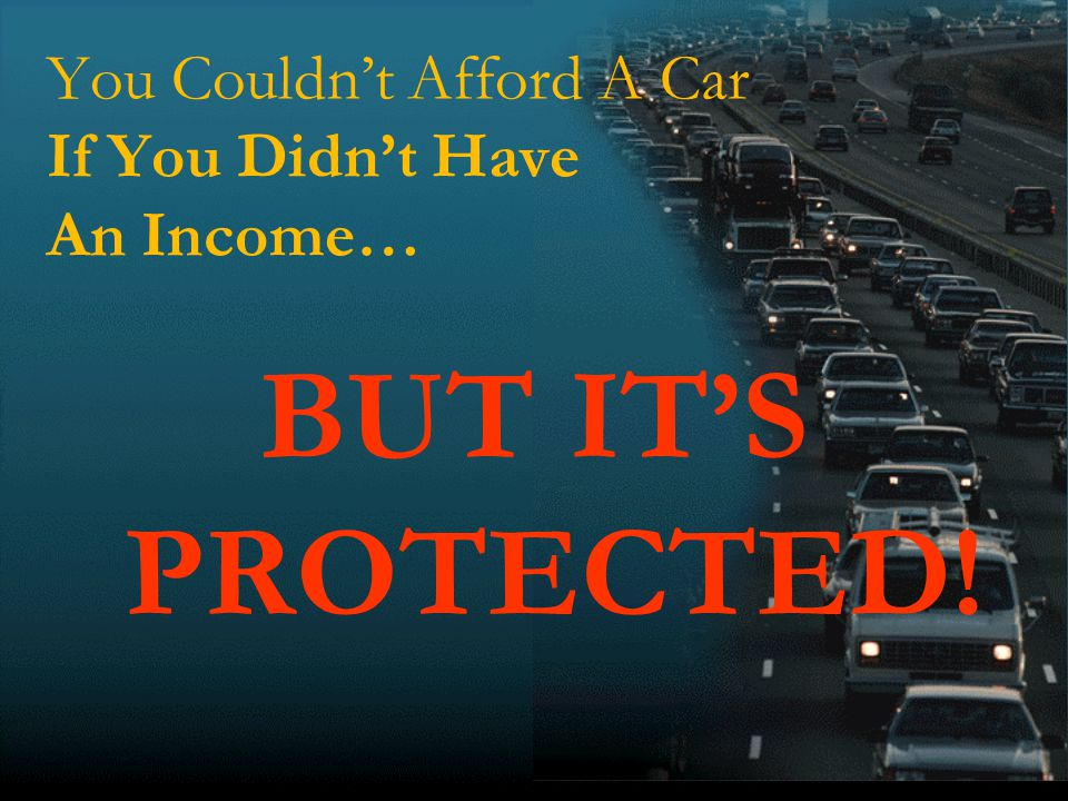 13 You Couldnt Afford A Car If You Didnt Have An Income… BUT ITS PROTECTED!