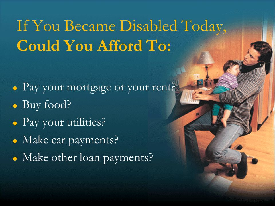 9 If You Became Disabled Today, Could You Afford To: Pay your mortgage or your rent.