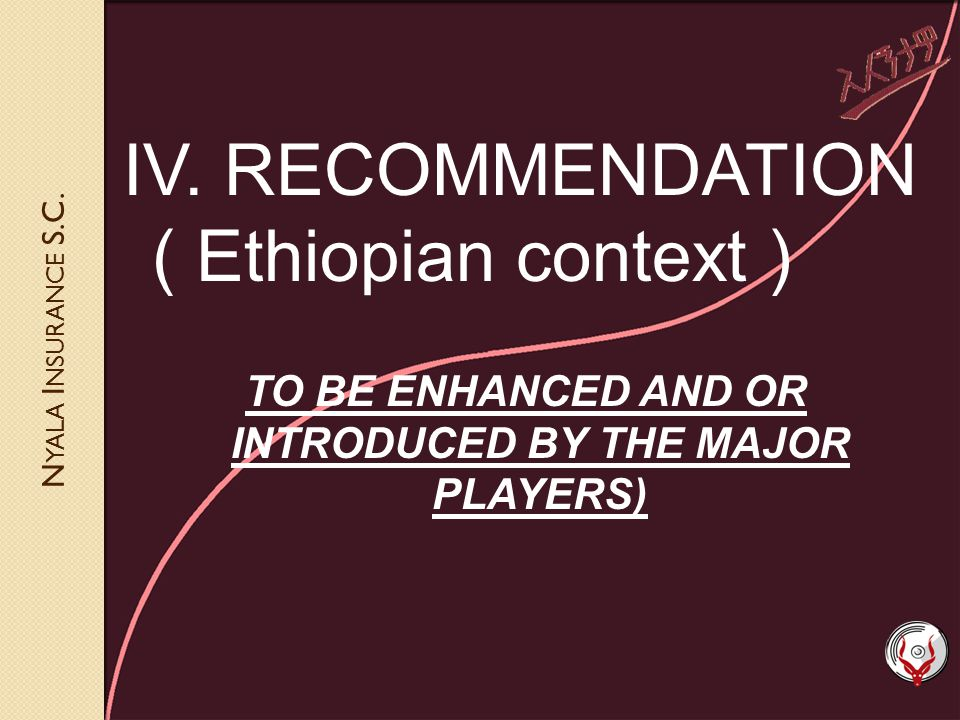 N YALA I NSURANCE S.C. IV. RECOMMENDATION ( Ethiopian context ) TO BE ENHANCED AND OR INTRODUCED BY THE MAJOR PLAYERS)