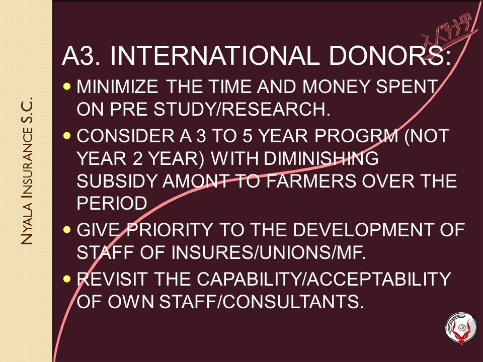 N YALA I NSURANCE S.C. A3. INTERNATIONAL DONORS: MINIMIZE THE TIME AND MONEY SPENT ON PRE STUDY/RESEARCH. CONSIDER A 3 TO 5 YEAR PROGRM (NOT YEAR 2 YE
