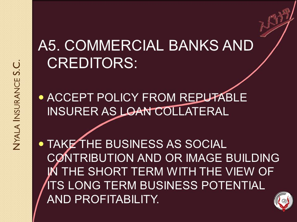 N YALA I NSURANCE S.C. A5. COMMERCIAL BANKS AND CREDITORS: ACCEPT POLICY FROM REPUTABLE INSURER AS LOAN COLLATERAL TAKE THE BUSINESS AS SOCIAL CONTRIB