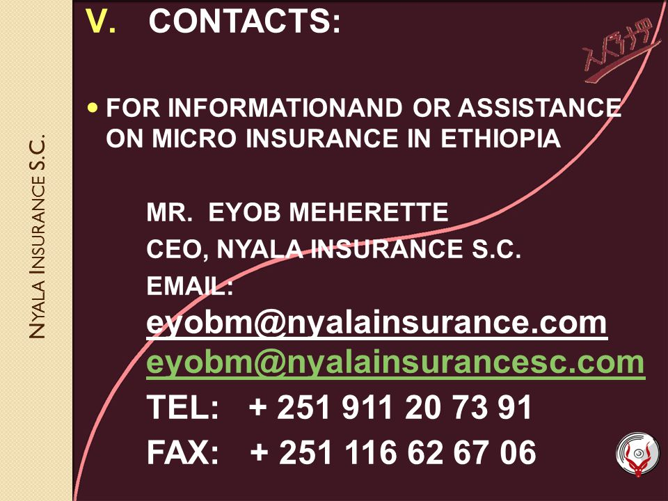 N YALA I NSURANCE S.C. V.CONTACTS: FOR INFORMATIONAND OR ASSISTANCE ON MICRO INSURANCE IN ETHIOPIA MR. EYOB MEHERETTE CEO, NYALA INSURANCE S.C. EMAIL: