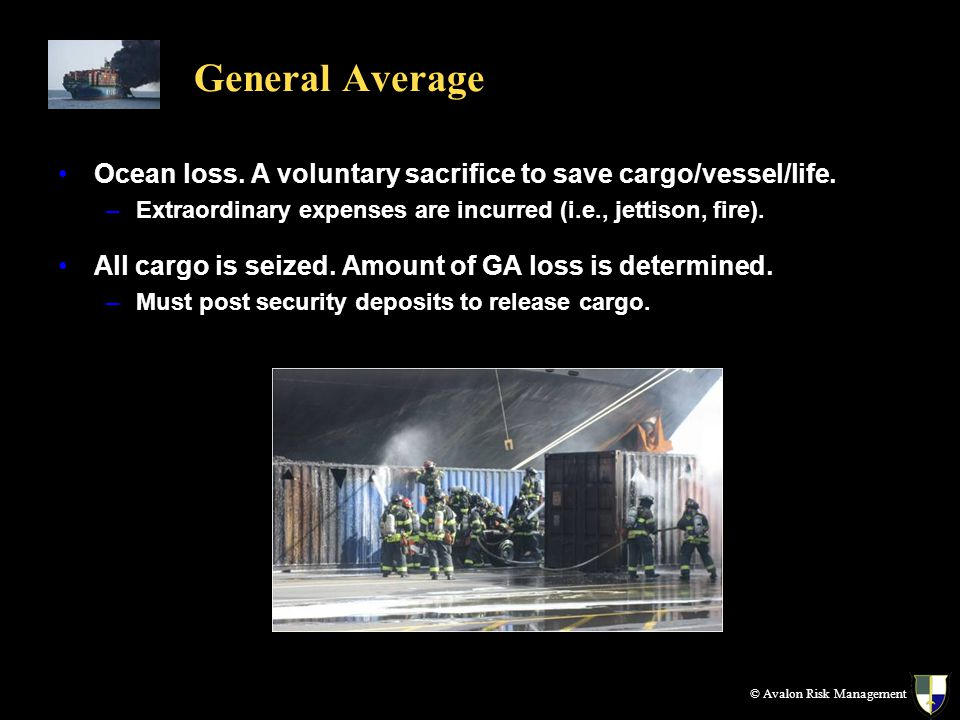 Ocean loss. A voluntary sacrifice to save cargo/vessel/life. –Extraordinary expenses are incurred (i.e., jettison, fire). All cargo is seized. Amount