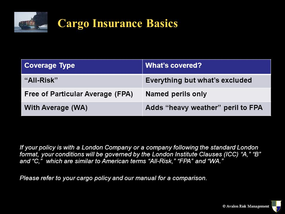 Cargo Insurance Basics If your policy is with a London Company or a company following the standard London format, your conditions will be governed by the London Institute Clauses (ICC) A, B and C, which are similar to American terms All-Risk, FPA and WA.