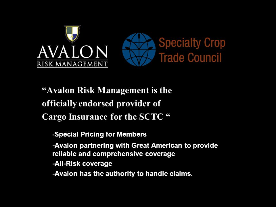 Avalon Risk Management is the officially endorsed provider of Cargo Insurance for the SCTC - Special Pricing for Members -Avalon partnering with Great American to provide reliable and comprehensive coverage -All-Risk coverage -Avalon has the authority to handle claims.